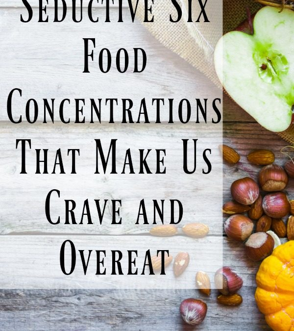 Seductive Six—Food Concentrations That Make Us Crave and Overeat