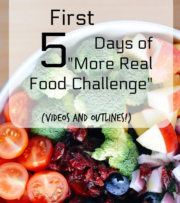 "First Five Days of ""More Real Food Challenge"" (Videos and Outlines!)"