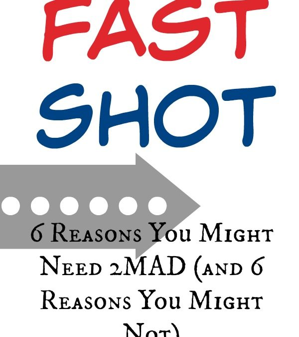 6 Reasons You Might Need 2MAD (and 6 Reasons You Might Not) (Fast Shot Video!)