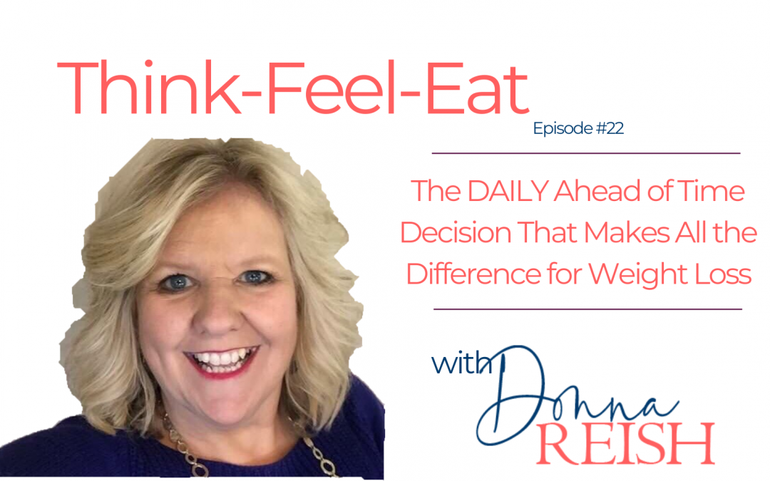 Think-Feel-Eat Episode #22: The DAILY Ahead of Time Decision That Makes All the Difference for Weight Loss