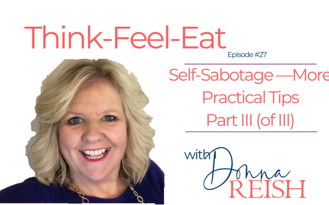 Think-Feel-Eat Episode #27: Self-Sabotage III (of III)—More Practical Tips