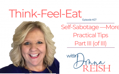 Think-Feel-Eat Episode #27: Self-Sabotage III (of III)—More Practical Tips
