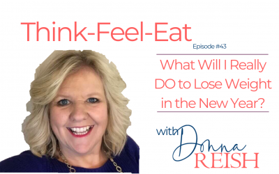 Think-Feel-Eat Episode #43: What Will I Really DO to Lose Weight in the New Year?